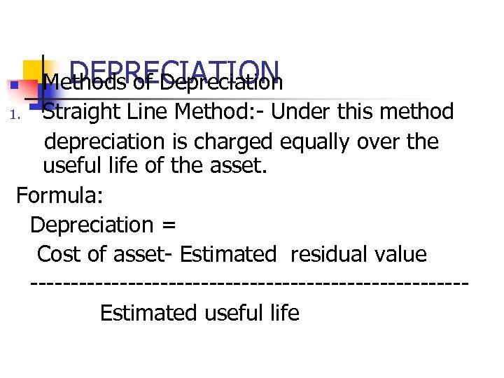 DEPRECIATION Methods of Depreciation 1. Straight Line Method: - Under this method depreciation is