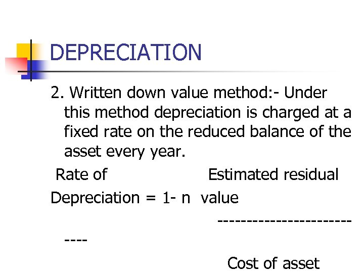 DEPRECIATION 2. Written down value method: - Under this method depreciation is charged at