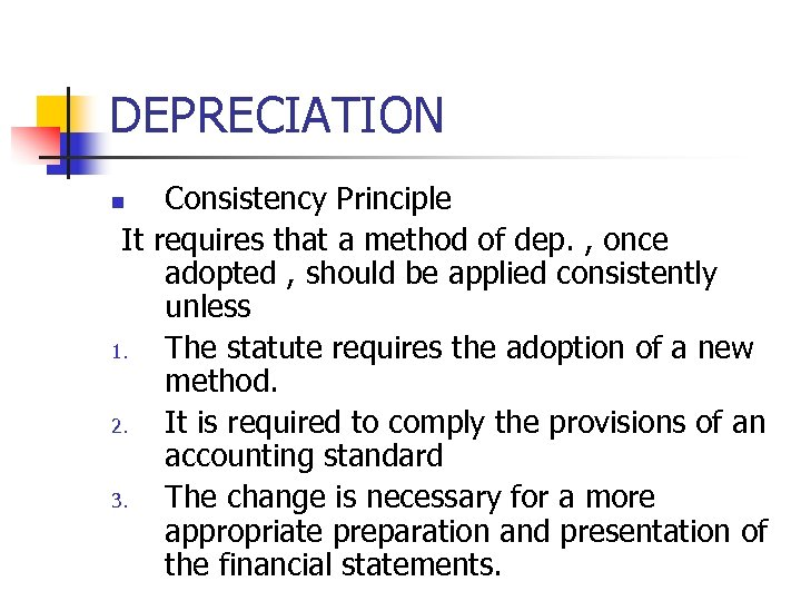 DEPRECIATION Consistency Principle It requires that a method of dep. , once adopted ,