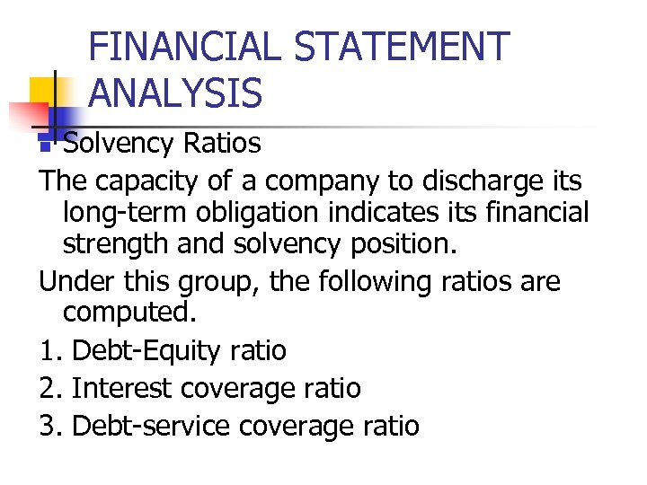 FINANCIAL STATEMENT ANALYSIS Solvency Ratios The capacity of a company to discharge its long-term