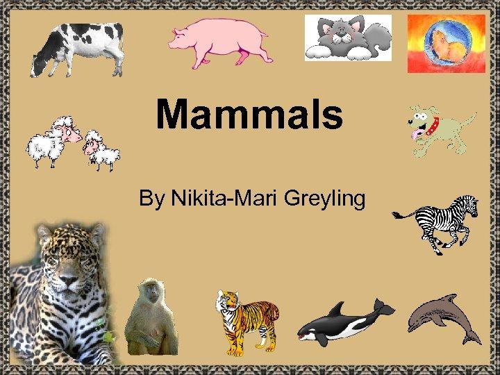 Mammals By Nikita-Mari Greyling