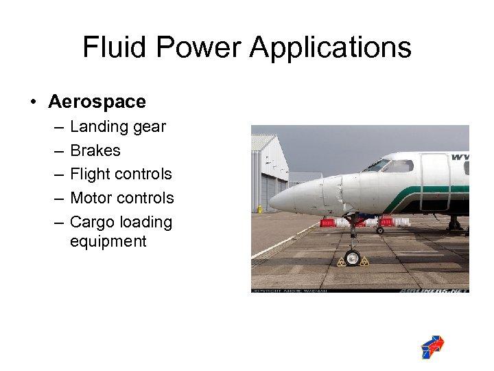 Fluid Power Applications • Aerospace – – – Landing gear Brakes Flight controls Motor