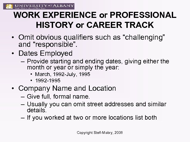 WORK EXPERIENCE or PROFESSIONAL HISTORY or CAREER TRACK • Omit obvious qualifiers such as