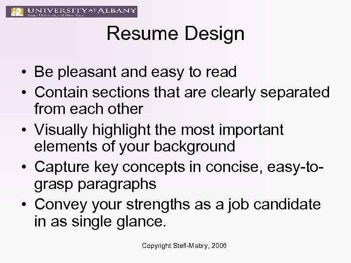 Resume Design • Be pleasant and easy to read • Contain sections that are