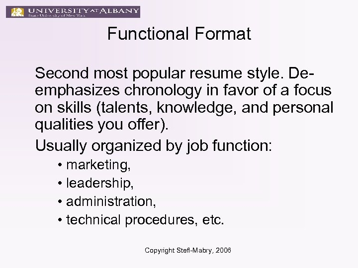 Functional Format Second most popular resume style. Deemphasizes chronology in favor of a focus