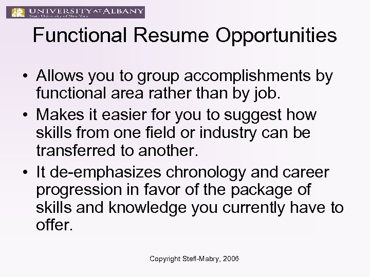 Functional Resume Opportunities • Allows you to group accomplishments by functional area rather than