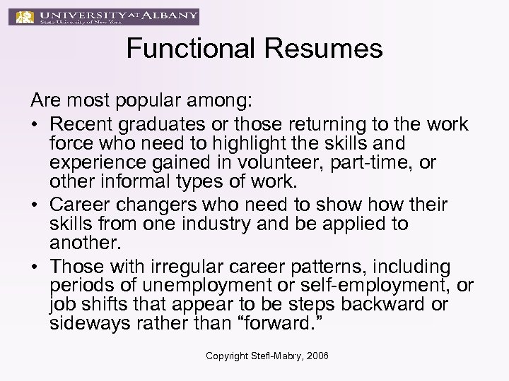 Functional Resumes Are most popular among: • Recent graduates or those returning to the