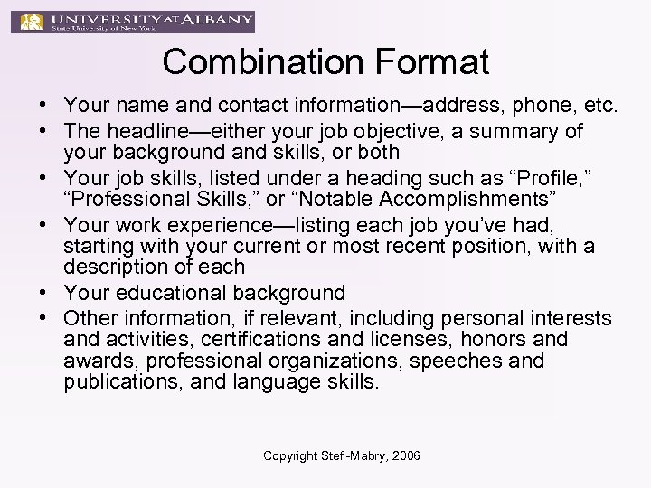 Combination Format • Your name and contact information—address, phone, etc. • The headline—either your