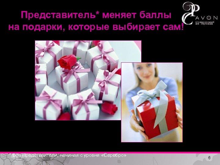 Представитель* меняет баллы на подарки, которые выбирает сам! * Все Представители, начиная с уровня