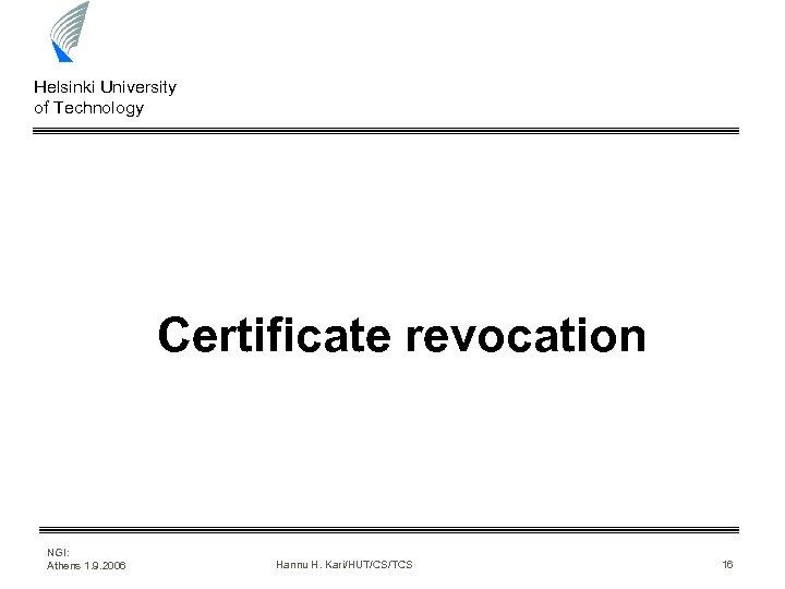 Helsinki University of Technology Certificate revocation NGI: Athens 1. 9. 2006 Hannu H. Kari/HUT/CS/TCS