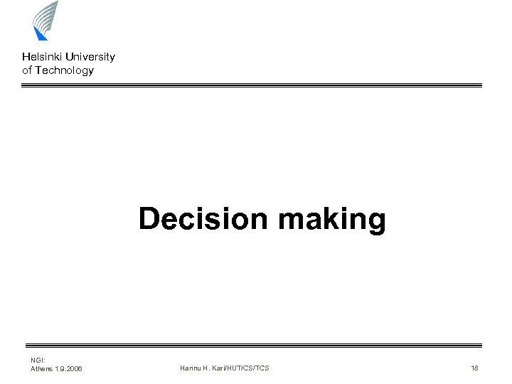 Helsinki University of Technology Decision making NGI: Athens 1. 9. 2006 Hannu H. Kari/HUT/CS/TCS