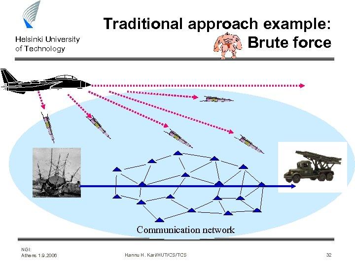 Helsinki University of Technology Traditional approach example: Brute force Communication network NGI: Athens 1.