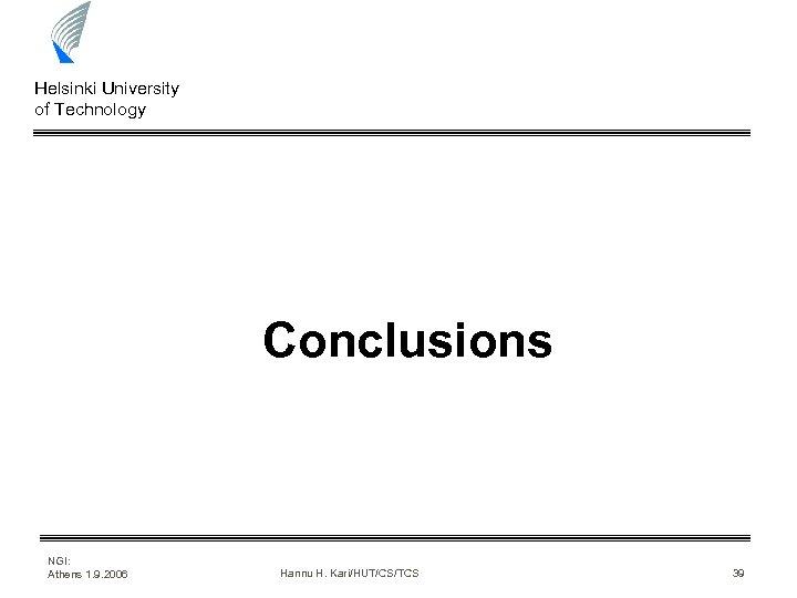 Helsinki University of Technology Conclusions NGI: Athens 1. 9. 2006 Hannu H. Kari/HUT/CS/TCS 39