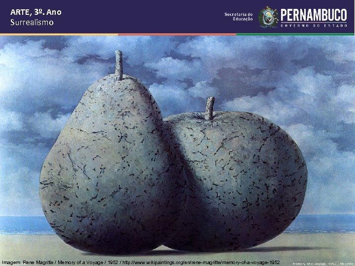 ARTE, 3º. Ano Surrealismo Imagem: Rene Magritte / Memory of a Voyage / 1952