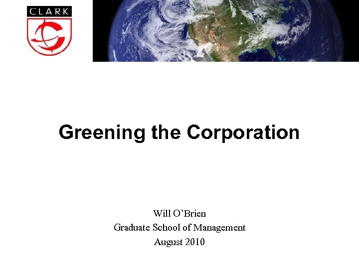 Greening the Corporation Will O'Brien Graduate School of Management August 2010