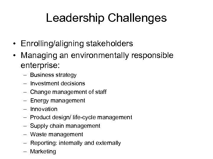 Leadership Challenges • Enrolling/aligning stakeholders • Managing an environmentally responsible enterprise: – – –