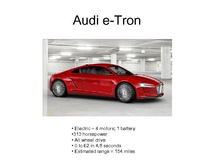 Audi e-Tron • Electric – 4 motors; 1 battery • 313 horsepower • All
