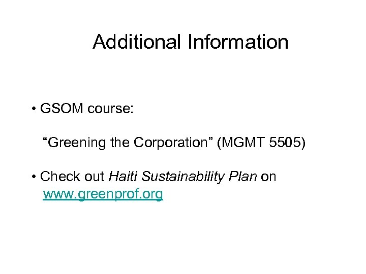 """Additional Information • GSOM course: """"Greening the Corporation"""" (MGMT 5505) • Check out Haiti"""