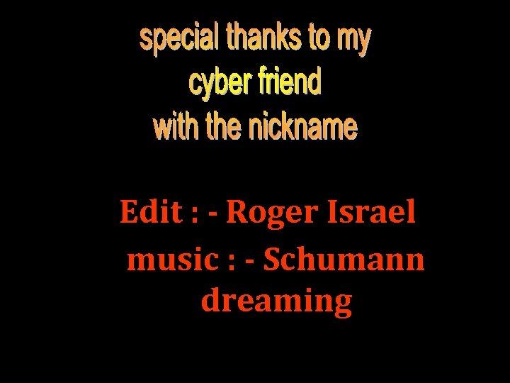 Edit : - Roger Israel music : - Schumann dreaming
