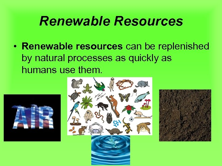 Renewable Resources • Renewable resources can be replenished by natural processes as quickly as