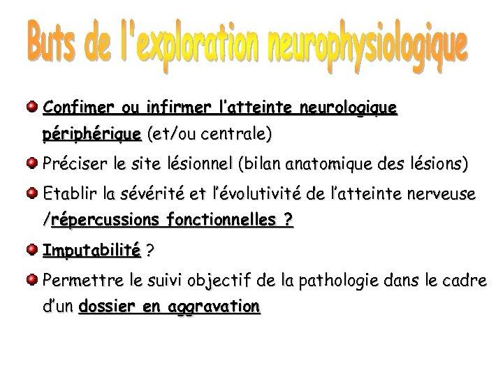 Confimer ou infirmer l'atteinte neurologique périphérique (et/ou centrale) Préciser le site lésionnel (bilan anatomique