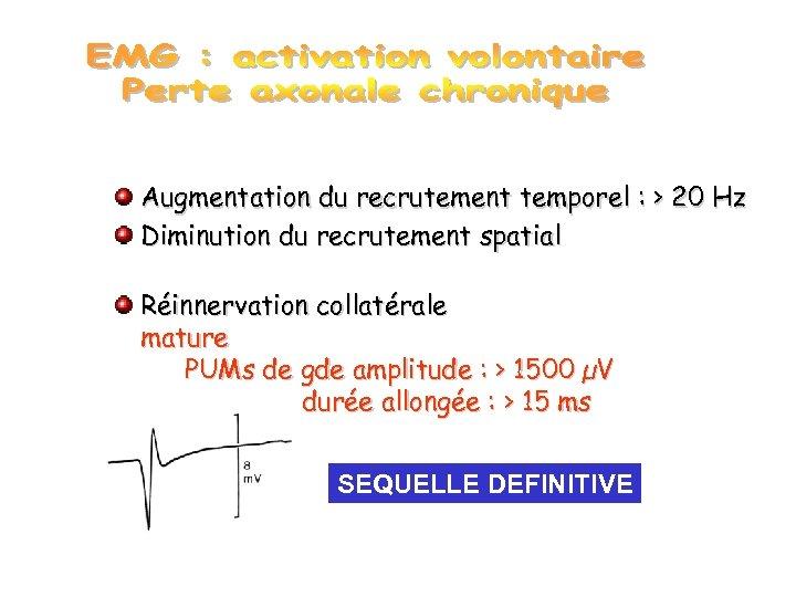 Augmentation du recrutement temporel : > 20 Hz Diminution du recrutement spatial Réinnervation collatérale