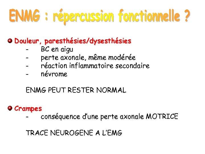 Douleur, paresthésies/dysesthésies BC en aigu perte axonale, même modérée réaction inflammatoire secondaire névrome ENMG