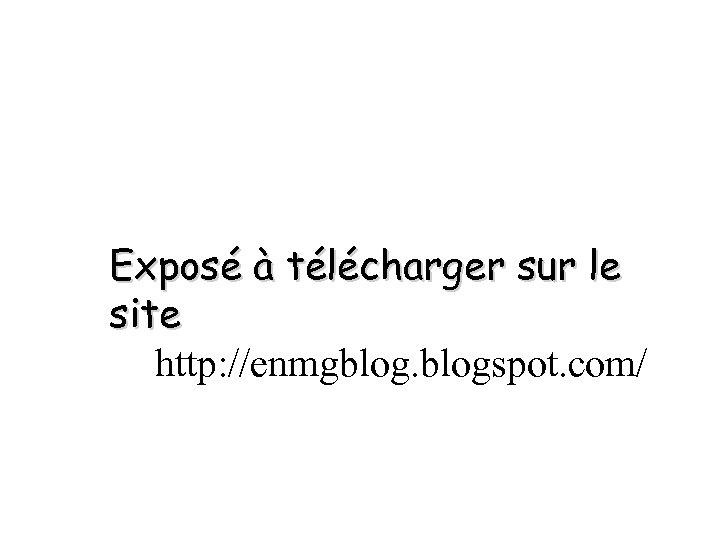 Exposé à télécharger sur le site http: //enmgblogspot. com/