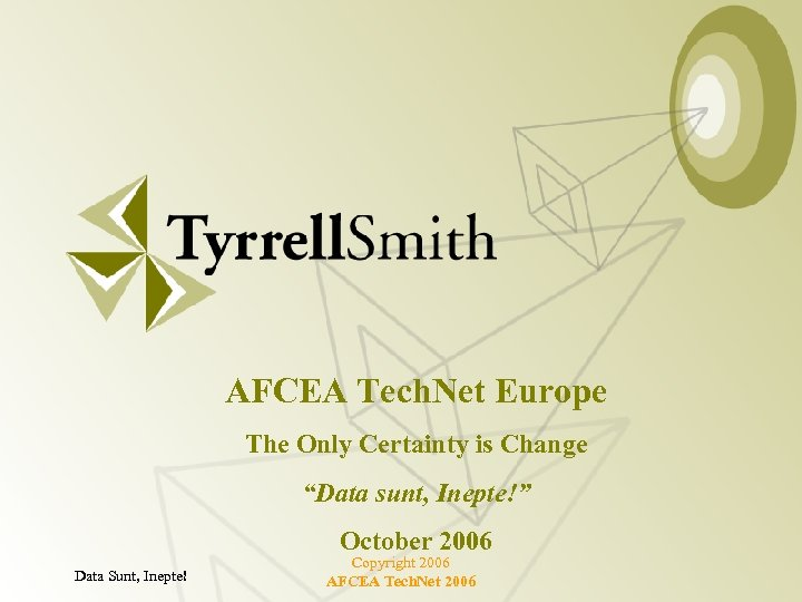 """AFCEA Tech. Net Europe The Only Certainty is Change """"Data sunt, Inepte!"""" October 2006"""