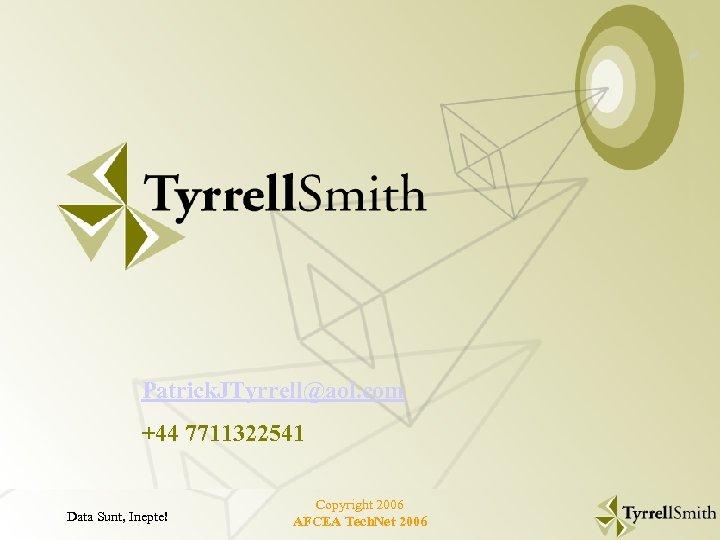 Tyrrell. Smith Patrick. JTyrrell@aol. com +44 7711322541 Data Sunt, Inepte! Copyright 2006 AFCEA Tech.