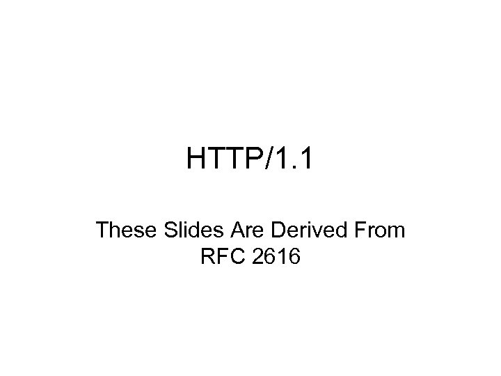 HTTP/1. 1 These Slides Are Derived From RFC 2616