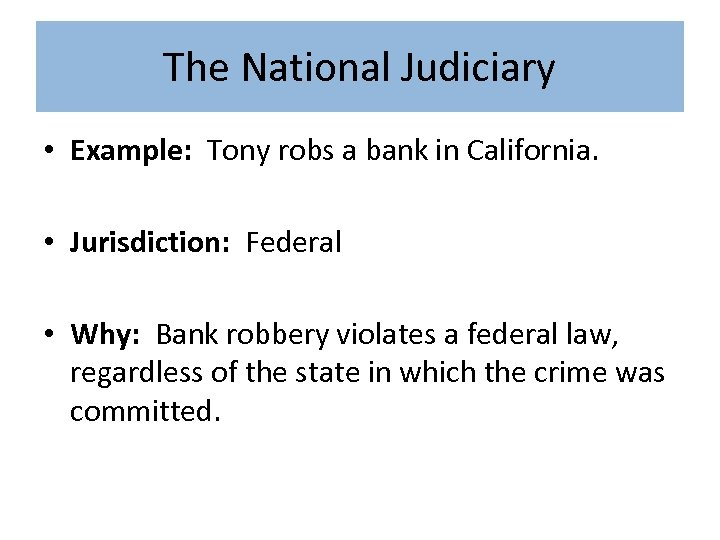 The National Judiciary • Example: Tony robs a bank in California. • Jurisdiction: Federal