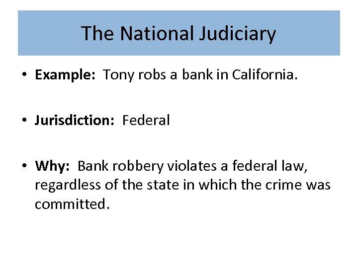 The National Judiciary • Example: Tony robs a bank in California. • Jurisdiction: Federal