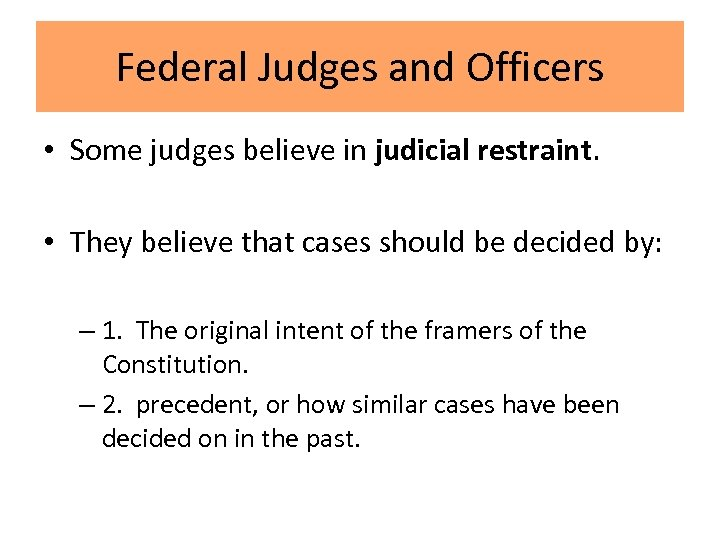 Federal Judges and Officers • Some judges believe in judicial restraint. • They believe