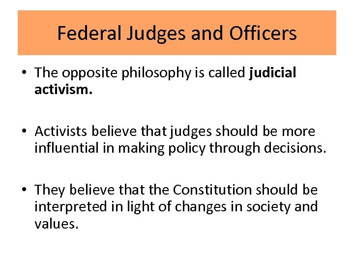 Federal Judges and Officers • The opposite philosophy is called judicial activism. • Activists