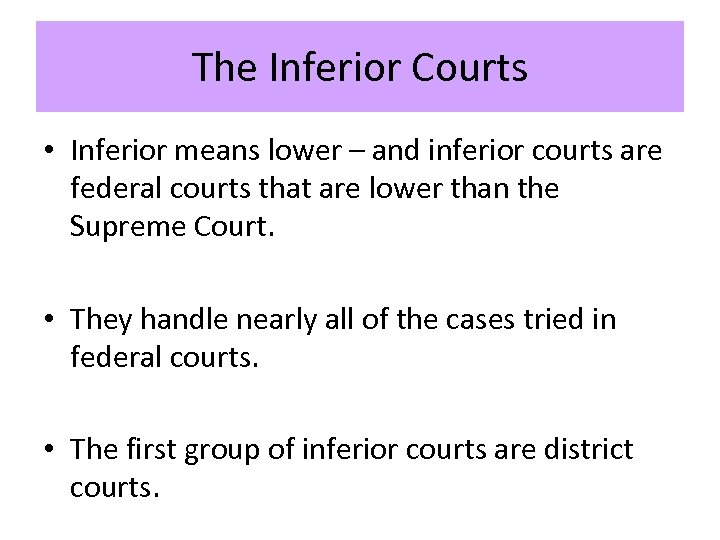 The Inferior Courts • Inferior means lower – and inferior courts are federal courts