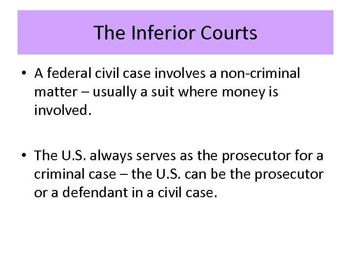 The Inferior Courts • A federal civil case involves a non-criminal matter – usually