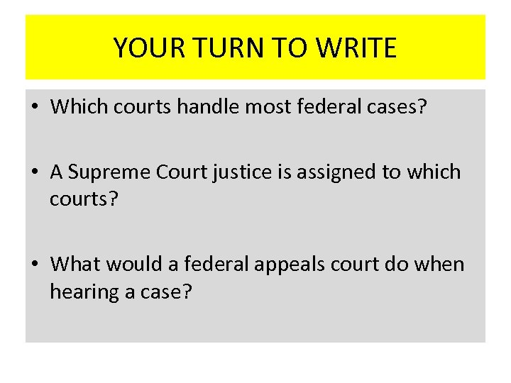YOUR TURN TO WRITE • Which courts handle most federal cases? • A Supreme