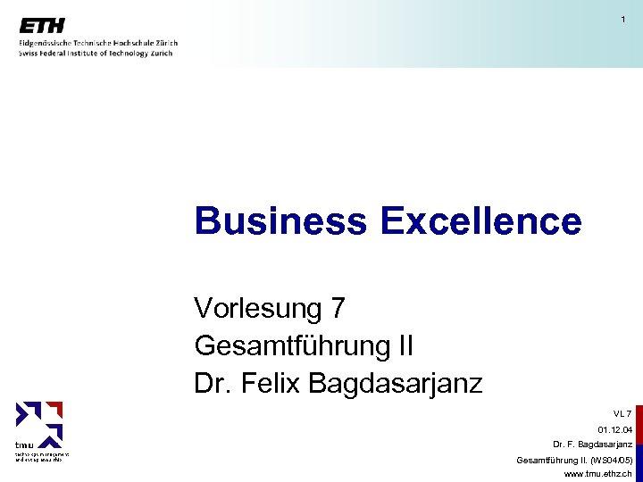 1 Business Excellence Vorlesung 7 Gesamtführung II Dr. Felix Bagdasarjanz VL 7 01. 12.