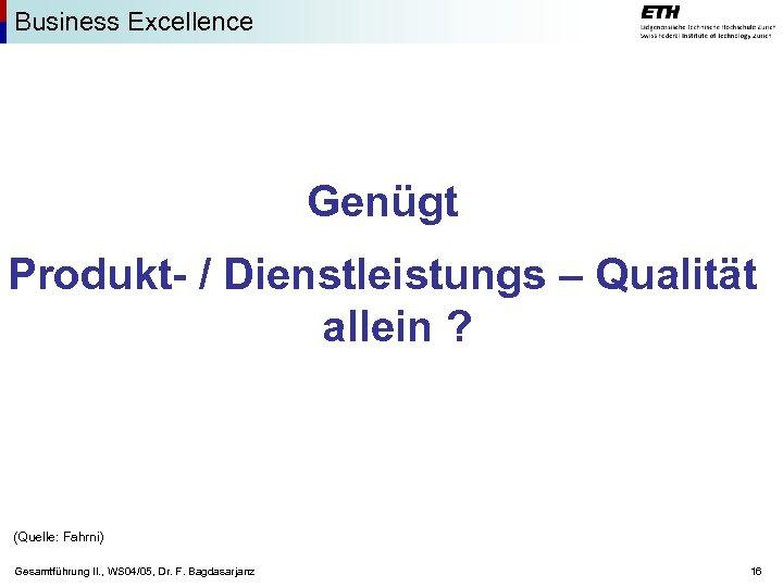 Business Excellence Genügt Produkt- / Dienstleistungs – Qualität allein ? (Quelle: Fahrni) Gesamtführung II.