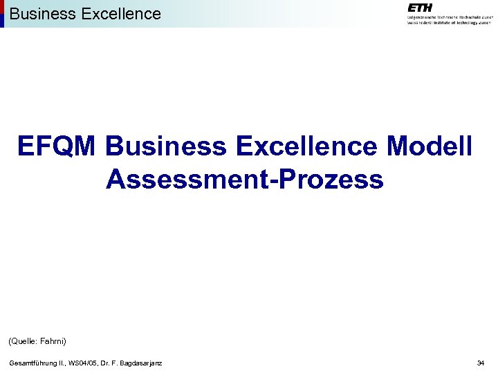 Business Excellence EFQM Business Excellence Modell Assessment-Prozess (Quelle: Fahrni) Gesamtführung II. , WS 04/05,