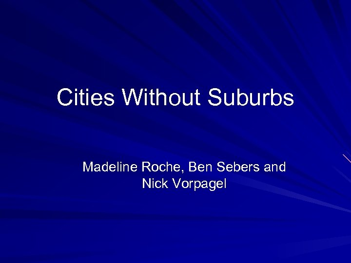 Cities Without Suburbs Madeline Roche, Ben Sebers and Nick Vorpagel