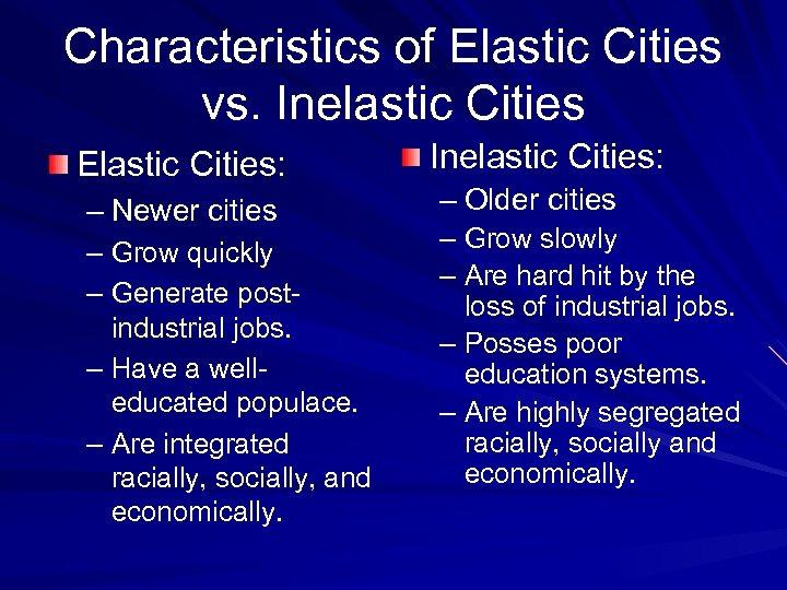 Characteristics of Elastic Cities vs. Inelastic Cities Elastic Cities: – Newer cities – Grow