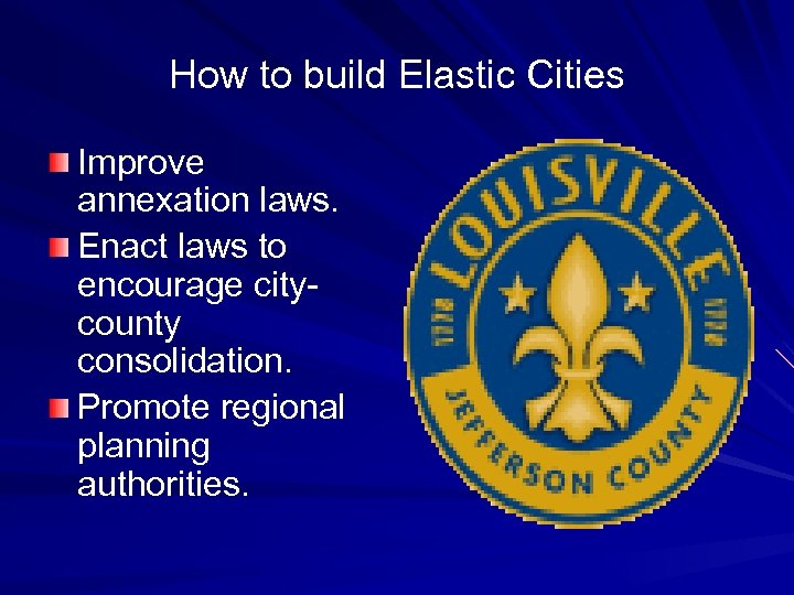 How to build Elastic Cities Improve annexation laws. Enact laws to encourage citycounty consolidation.