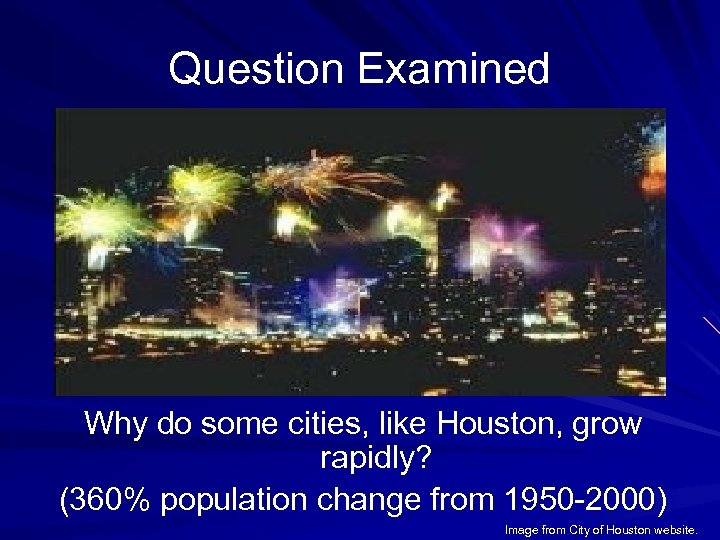 Question Examined Why do some cities, like Houston, grow rapidly? (360% population change from