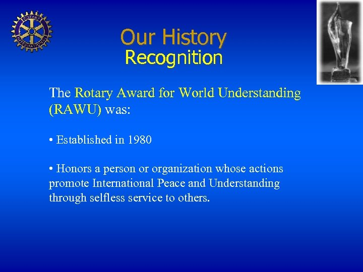Our History Recognition The Rotary Award for World Understanding (RAWU) was: • Established in