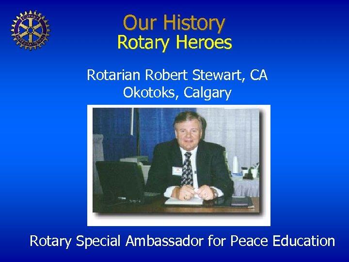 Our History Rotary Heroes Rotarian Robert Stewart, CA Okotoks, Calgary Rotary Special Ambassador for