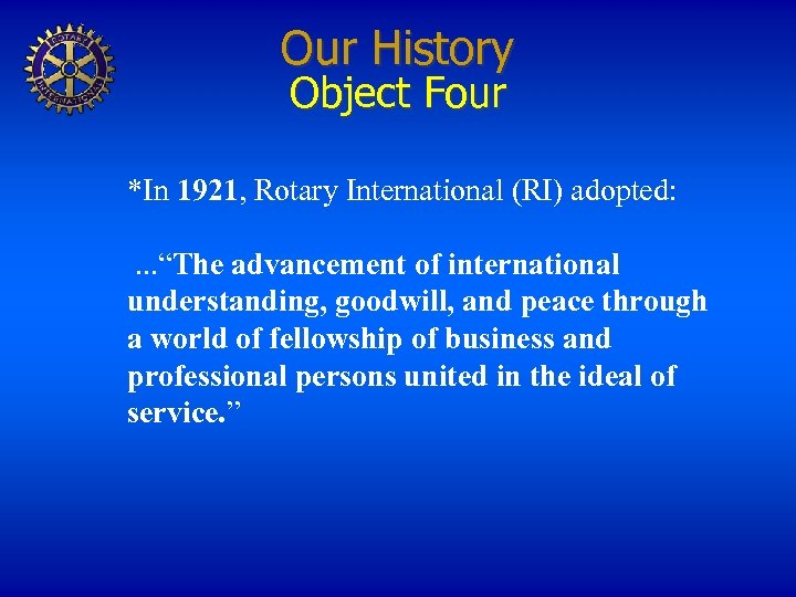 """Our History Object Four *In 1921, Rotary International (RI) adopted: . . . """"The"""