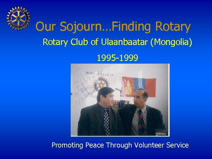 Our Sojourn…Finding Rotary Club of Ulaanbaatar (Mongolia) 1995 -1999 Promoting Peace Through Volunteer Service