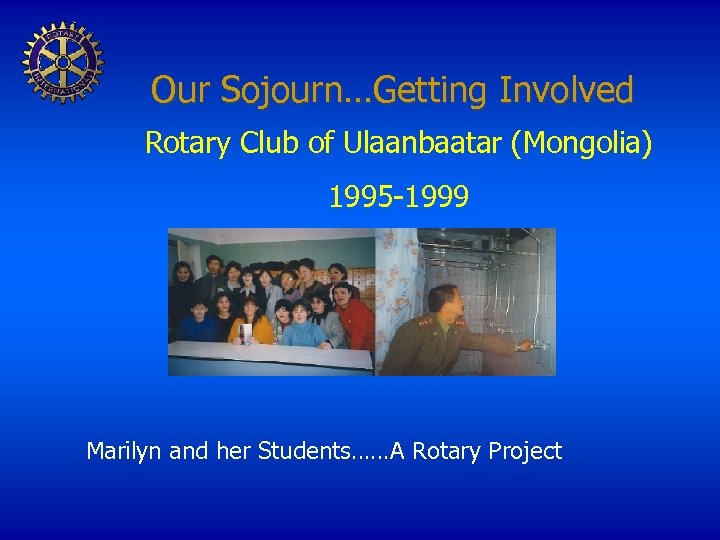 Our Sojourn…Getting Involved Rotary Club of Ulaanbaatar (Mongolia) 1995 -1999 Marilyn and her Students……A